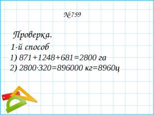 № 759 Проверка. 1-й способ 1) 871+1248+681=2800 га 2) 2800∙320=896000 кг=89
