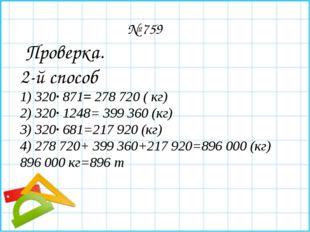 № 759 Проверка. 2-й способ 1) 320∙ 871= 278 720 ( кг) 2) 320∙ 1248= 399 360