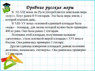 Древние русские меры В XI-XIIIвеках на Руси употребляется земельная мера «