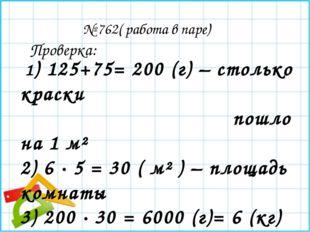 № 762( работа в паре) 1) 125+75= 200 (г) – столько краски пошло на 1 м² 2) 6