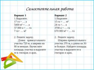 Самостоятельная работа Вариант 1 Выразите. 17 га = … а 5400 м² = … а 57 000