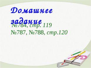 №784, стр. 119 №787, №788, стр.120 Домашнее задание