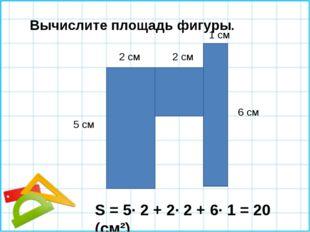 Вычислите площадь фигуры. 5 см 2 см 2 см 1 см 6 см S = 5∙ 2 + 2∙ 2 + 6∙ 1 = 2