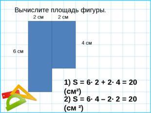 Вычислите площадь фигуры. 1) S = 6∙ 2 + 2∙ 4 = 20 (см²) 6 см 4 см 2 см 2 см 2