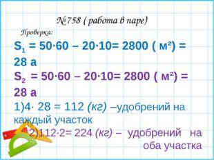 № 758 ( работа в паре) S1 = 50∙60 – 20∙10= 2800 ( м²) = 28 а S2 = 50∙60 – 20