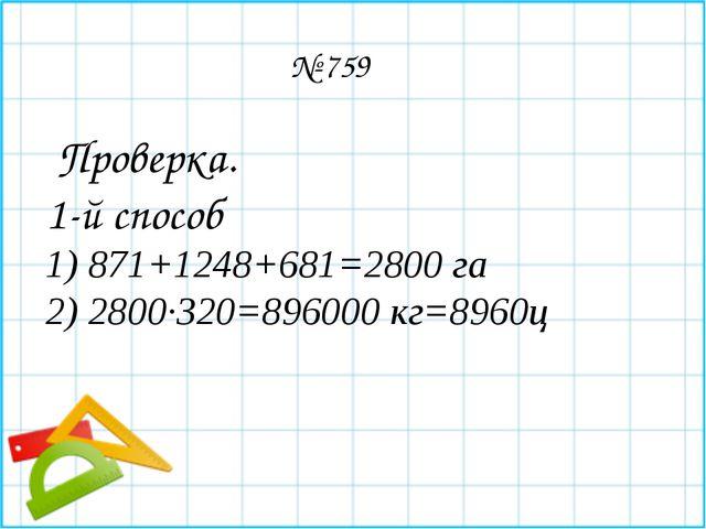 № 759 Проверка. 1-й способ 1) 871+1248+681=2800 га 2) 2800∙320=896000 кг=89...