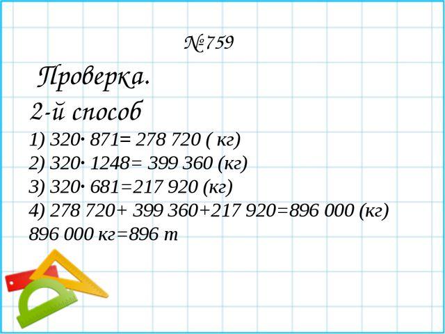 № 759 Проверка. 2-й способ 1) 320∙ 871= 278 720 ( кг) 2) 320∙ 1248= 399 360...