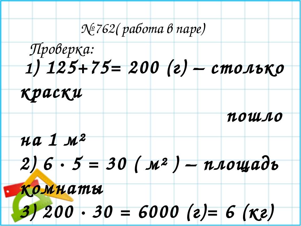 № 762( работа в паре) 1) 125+75= 200 (г) – столько краски пошло на 1 м² 2) 6...
