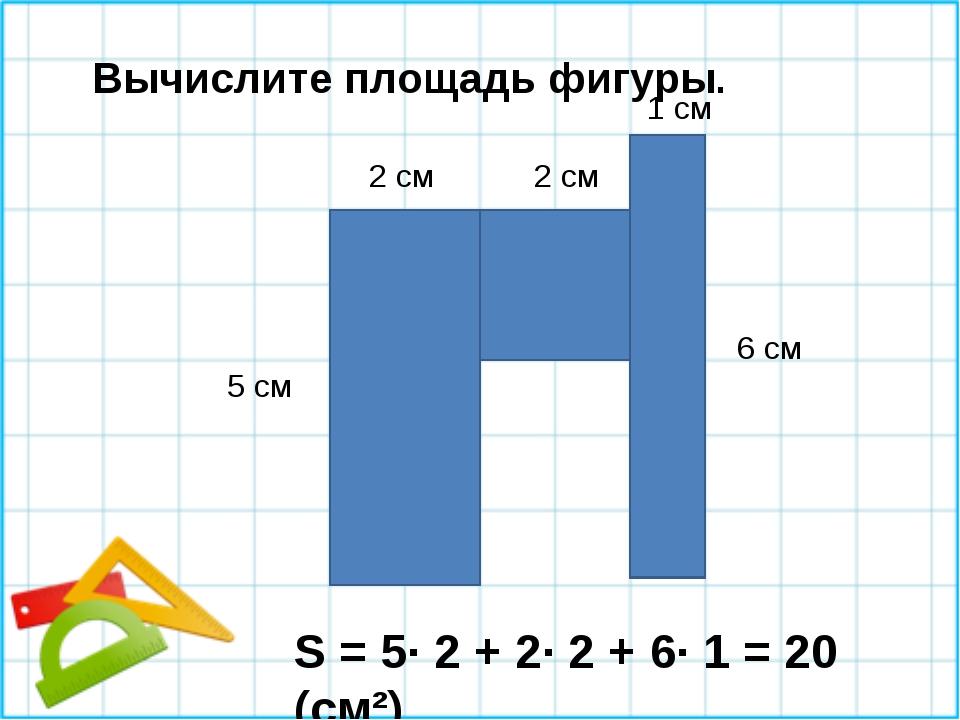 Вычислите площадь фигуры. 5 см 2 см 2 см 1 см 6 см S = 5∙ 2 + 2∙ 2 + 6∙ 1 = 2...