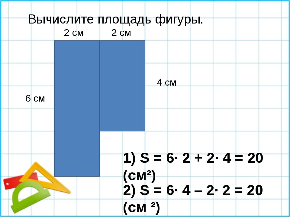 Вычислите площадь фигуры. 1) S = 6∙ 2 + 2∙ 4 = 20 (см²) 6 см 4 см 2 см 2 см 2...