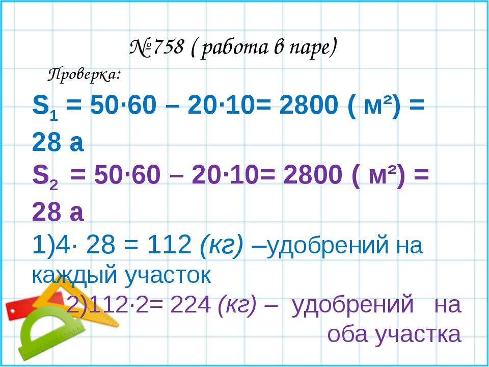 № 758 ( работа в паре) S1 = 50∙60 – 20∙10= 2800 ( м²) = 28 а S2 = 50∙60 – 20...