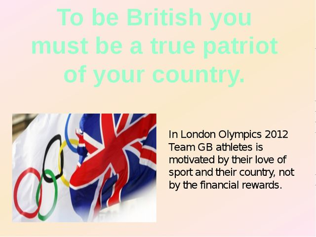 To be British you must be a true patriot of your country. In London Olympics...