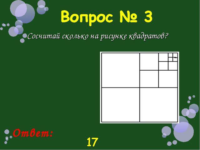 Сосчитай сколько на рисунке квадратов? Ответ: