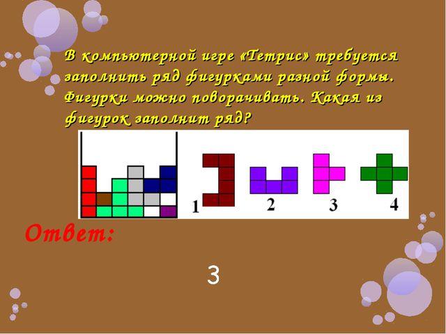 В компьютерной игре «Тетрис» требуется заполнить ряд фигурками разной формы....