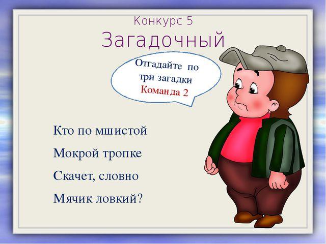 Конкурс 5 Загадочный Кто по мшистой Мокрой тропке Скачет, словно Мячик ловкий...