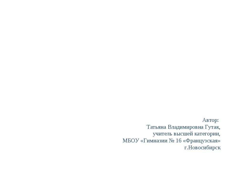 Автор: Татьяна Владимировна Гутак, учитель высшей категории, МБОУ «Гимназии №...