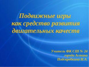 Подвижные игры как средство развития двигательных качеств Учитель ФК СШ № 24