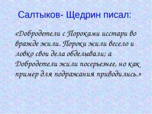 Салтыков- Щедрин писал: «Добродетели с Пороками исстари во вражде жили. Порок