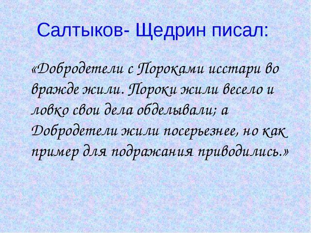Салтыков- Щедрин писал: «Добродетели с Пороками исстари во вражде жили. Порок...