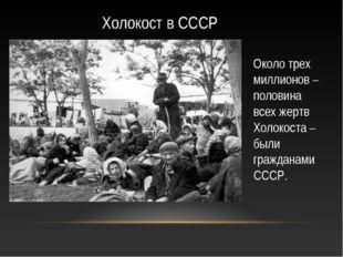 Холокост в СССР Около трех миллионов – половина всех жертв Холокоста – были г