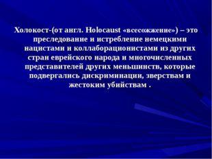 Холокост-(от англ. Holocaust «всесожжение») – это преследование и истреблени