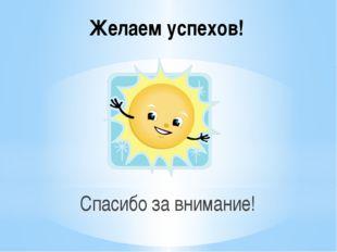 Желаем успехов! Спасибо за внимание!