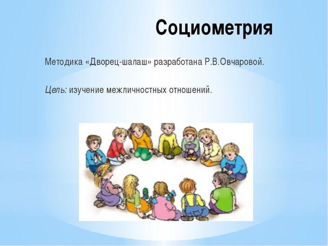 Социометрия Методика «Дворец-шалаш» разработана Р.В.Овчаровой. Цель: изучение...
