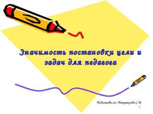 Значимость постановки цели и задач для педагога Подготовила: Патракеева С.В.