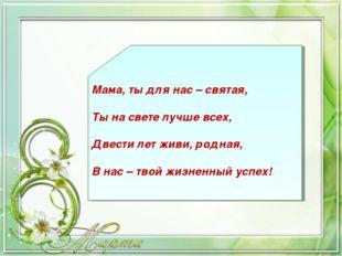 Мама, ты для нас – святая, Ты на свете лучше всех, Двести лет живи, родная, В