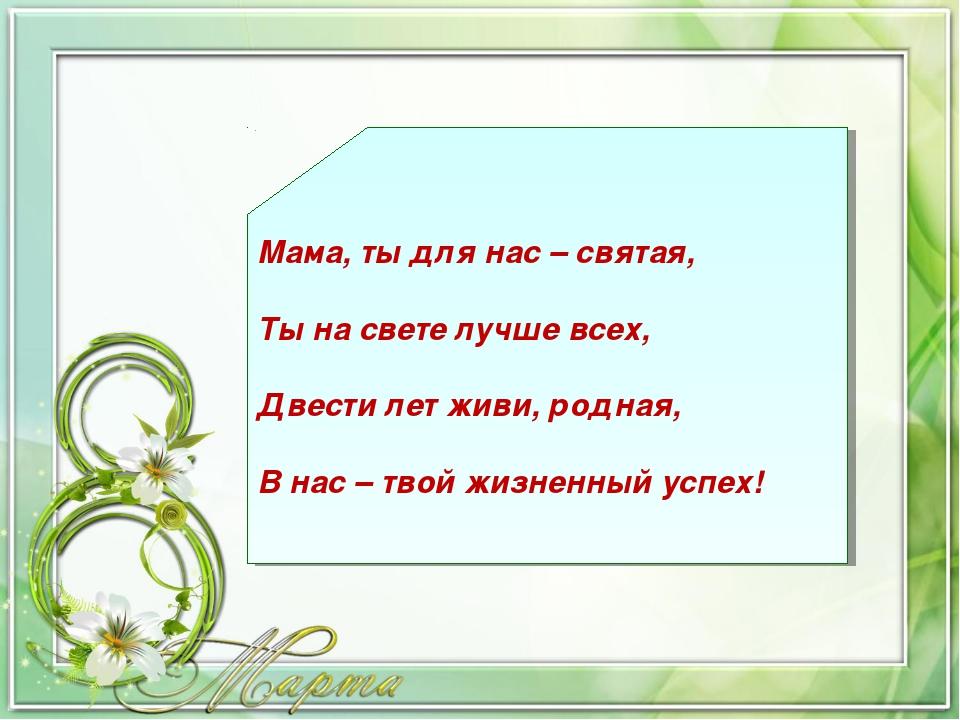 Мама, ты для нас – святая, Ты на свете лучше всех, Двести лет живи, родная, В...