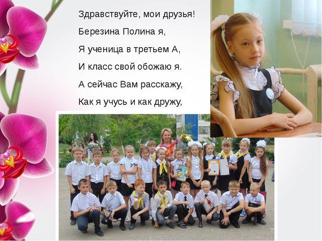 Здравствуйте, мои друзья! Березина Полина я, Я ученица в третьем А, И класс с...