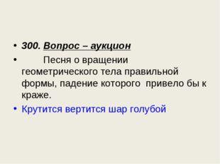 300. Вопрос – аукцион Песня о вращении геометрического тела правильной формы,