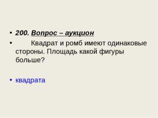 200. Вопрос – аукцион Квадрат и ромб имеют одинаковые стороны. Площадь какой