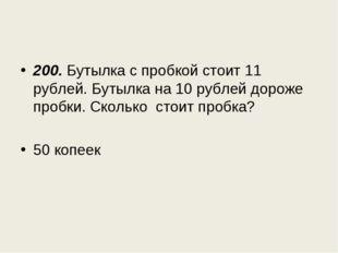 200. Бутылка с пробкой стоит 11 рублей. Бутылка на 10 рублей дороже пробки. С