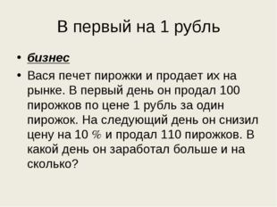 В первый на 1 рубль бизнес Вася печет пирожки и продает их на рынке. В первый