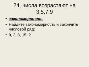 24, числа возрастают на 3,5,7,9 закономерность Найдите закономерность и закон