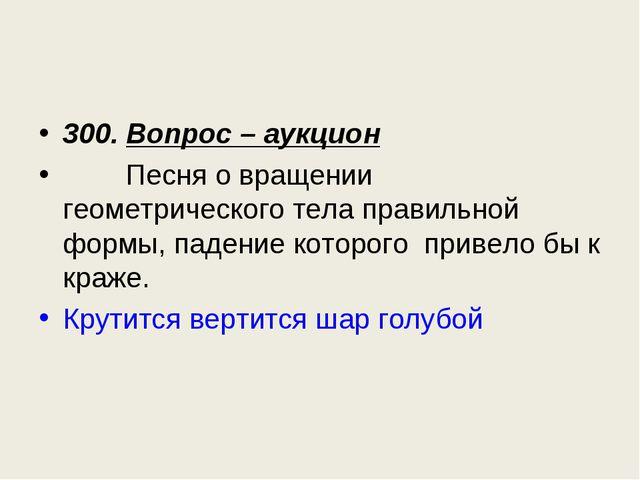 300. Вопрос – аукцион Песня о вращении геометрического тела правильной формы,...