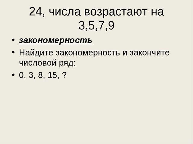 24, числа возрастают на 3,5,7,9 закономерность Найдите закономерность и закон...