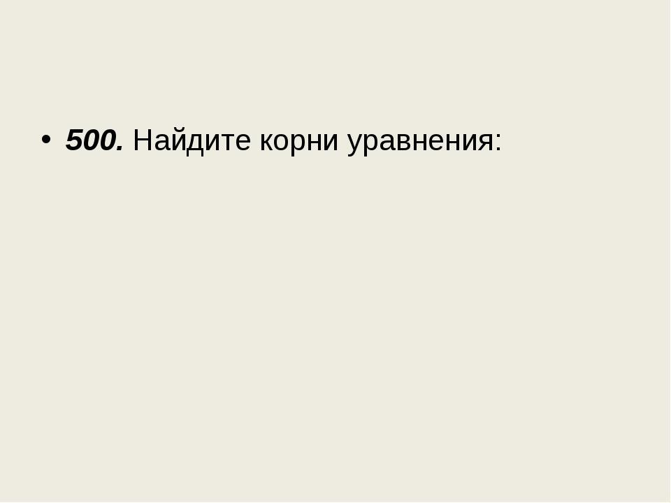 500. Найдите корни уравнения: