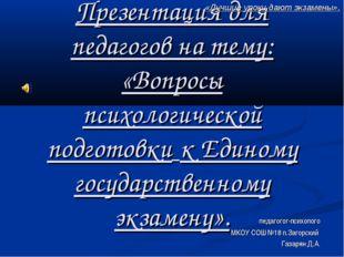 Презентация для педагогов на тему: «Вопросы психологической подготовки к Един