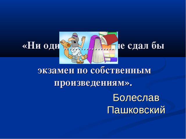 «Ни один не сдал бы экзамен по собственным произведениям». классик Болеслав П...