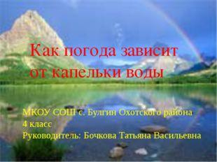Как погода зависит от капельки воды МКОУ СОШ с. Булгин Охотского района 4 кл