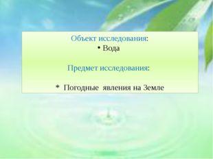 Объект исследования: Вода Предмет исследования: * Погодные явления на Земле