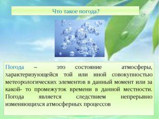 Что такое погода? Погода – это состояние атмосферы, характеризующейся той ил