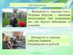 Метеорология Метеоролог п. Аэропорт Ольга Петровна Керусова – начальник мет