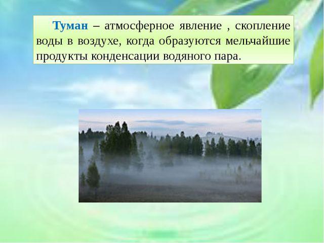 Туман – атмосферное явление , скопление воды в воздухе, когда образуются ме...