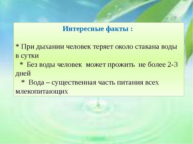 Интересные факты : * При дыхании человек теряет около стакана воды в сутки *...