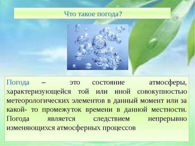 Что такое погода? Погода – это состояние атмосферы, характеризующейся той ил...