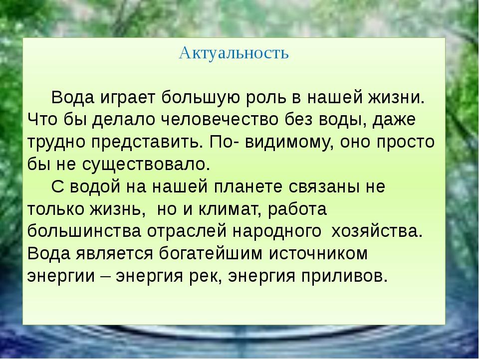 Актуальность Вода играет большую роль в нашей жизни. Что бы делало человече...