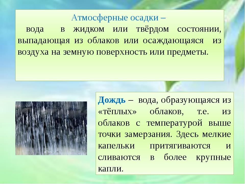 Атмосферные осадки – вода в жидком или твёрдом состоянии, выпадающая из обла...